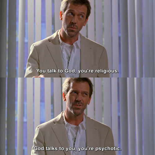 House MD - You talk to God, you're religious.