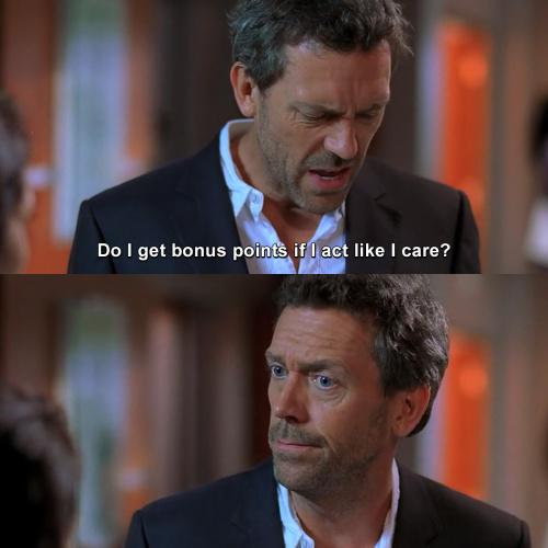 House MD - Do I get bonus points if I act like I care?