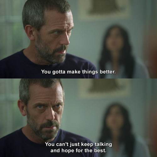 House MD - You got to make things better.