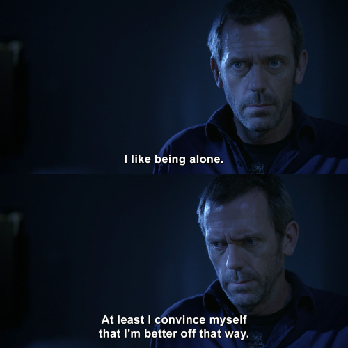 House MD - I like being alone.