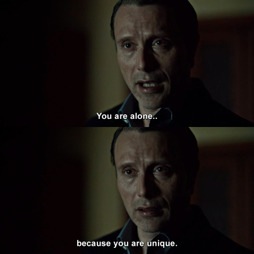 Hannibal - You are alone because you are unique.