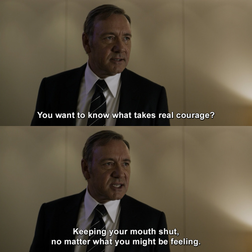 House of Cards - You want to know what takes real courage?