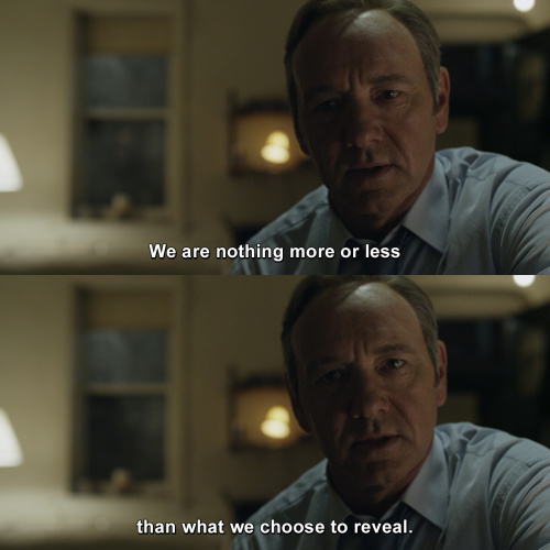 House of Cards - We are nothing more or less than what we choose to reveal.