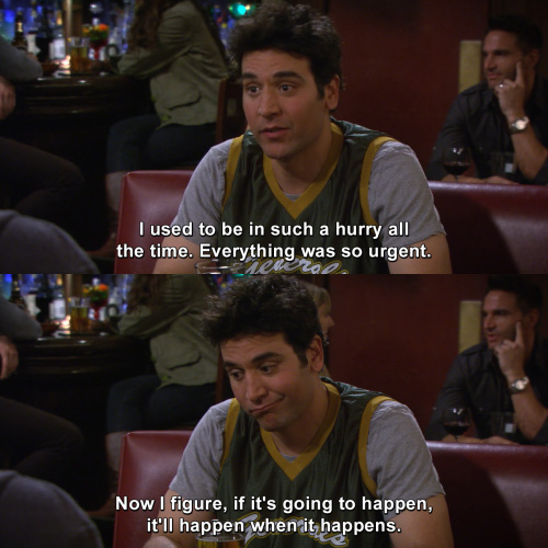 How I Met Your Mother - I used to be in such a hurry all the time.