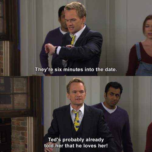 How I Met Your Mother - They're six minutes into the date.