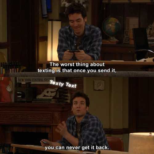 How I Met Your Mother - The worst thing about texting is that once you send it