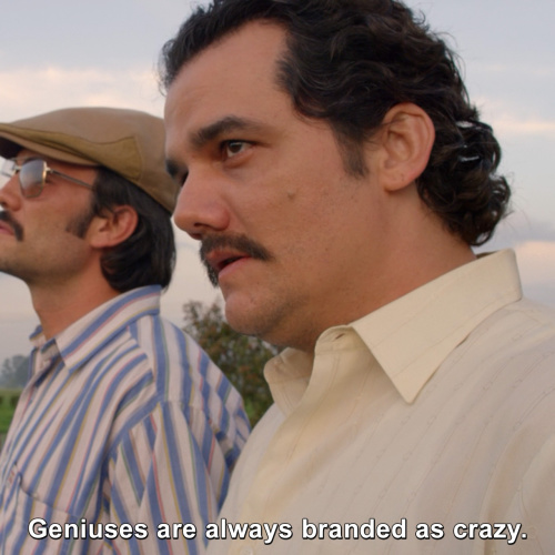 Narcos - Geniuses are always branded as crazy.